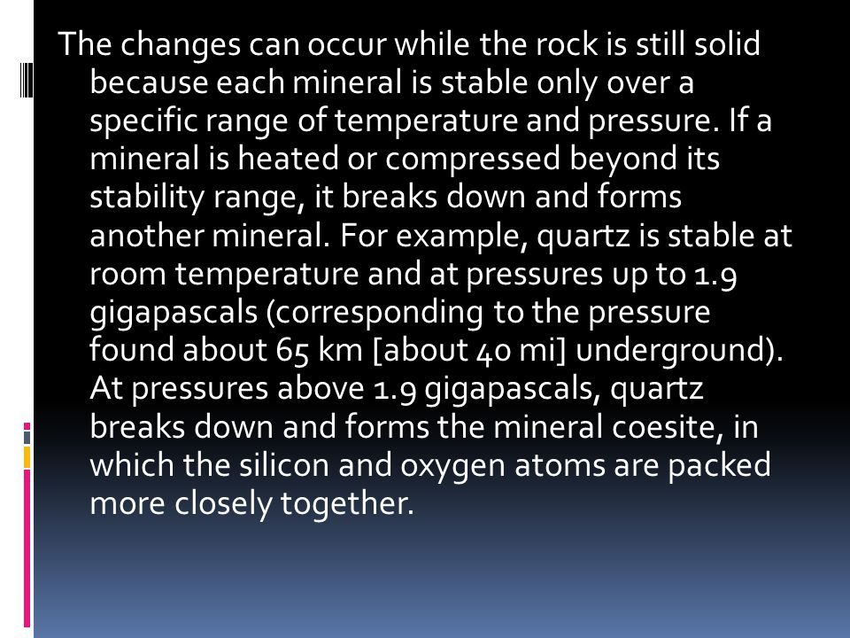 The changes can occur while the rock is still solid because each mineral is stable only over a specific range of temperature and pressure.