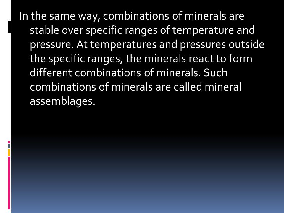In the same way, combinations of minerals are stable over specific ranges of temperature and pressure.