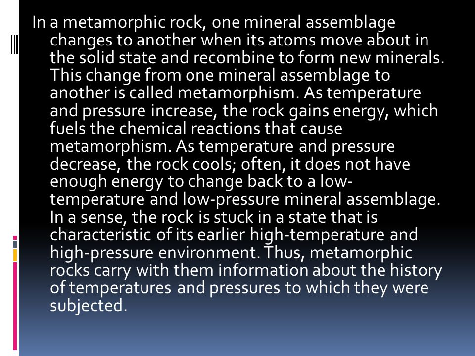 In a metamorphic rock, one mineral assemblage changes to another when its atoms move about in the solid state and recombine to form new minerals.