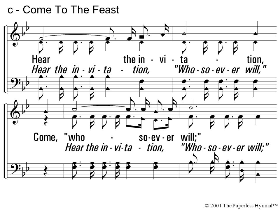c - Come To The Feast Hear the invitation, Come, whosoever will;