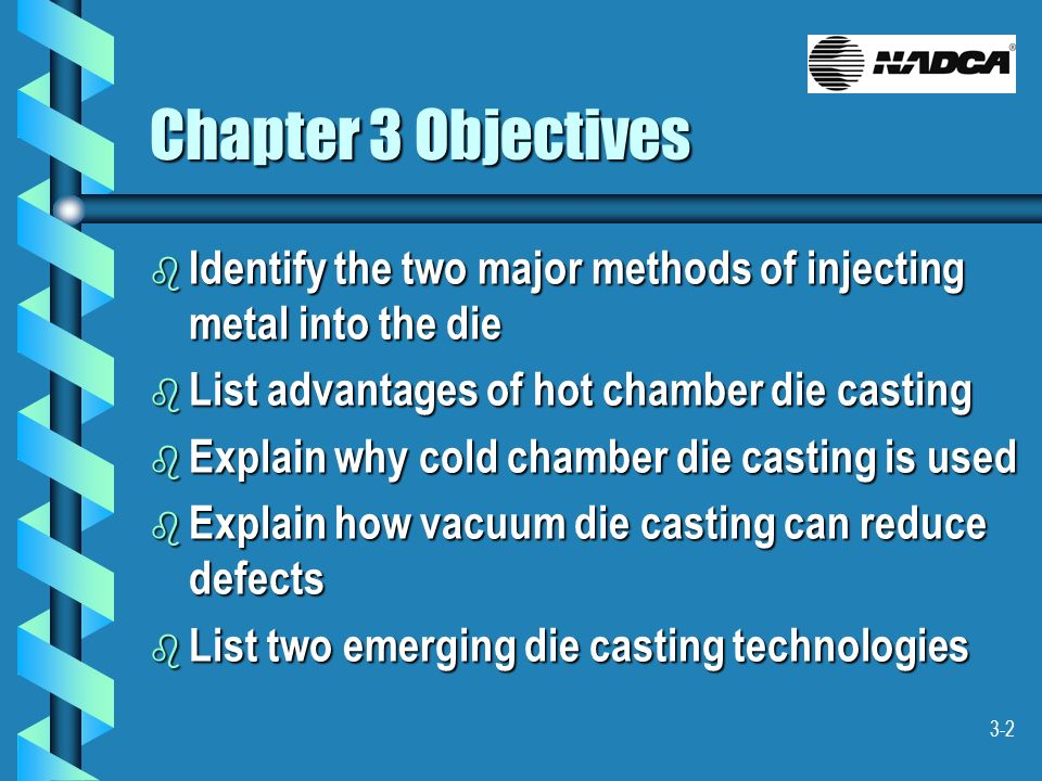 Chapter 3 ObjectivesIdentify the two major methods of injecting metal into the die. List advantages of hot chamber die casting.
