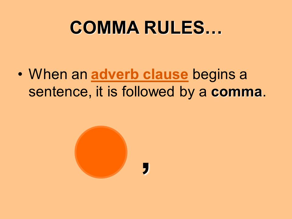 COMMA RULES… When an adverb clause begins a sentence, it is followed by a comma. ,
