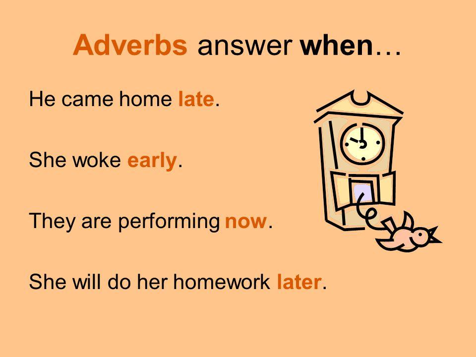 Adverbs answer when… He came home late. She woke early.