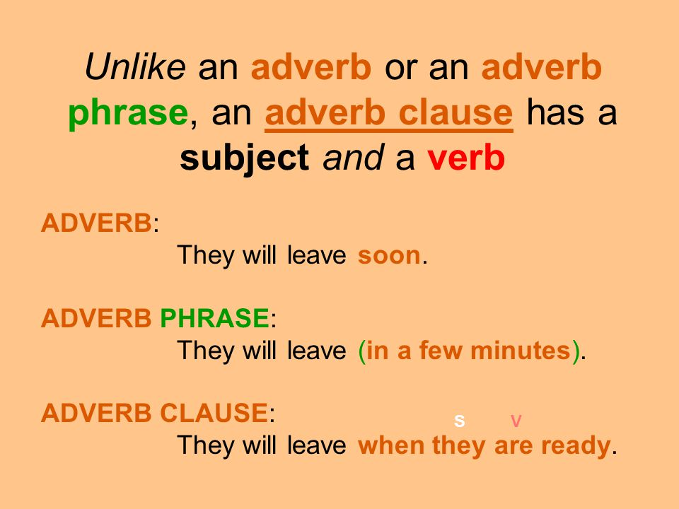 Unlike an adverb or an adverb phrase, an adverb clause has a subject and a verb