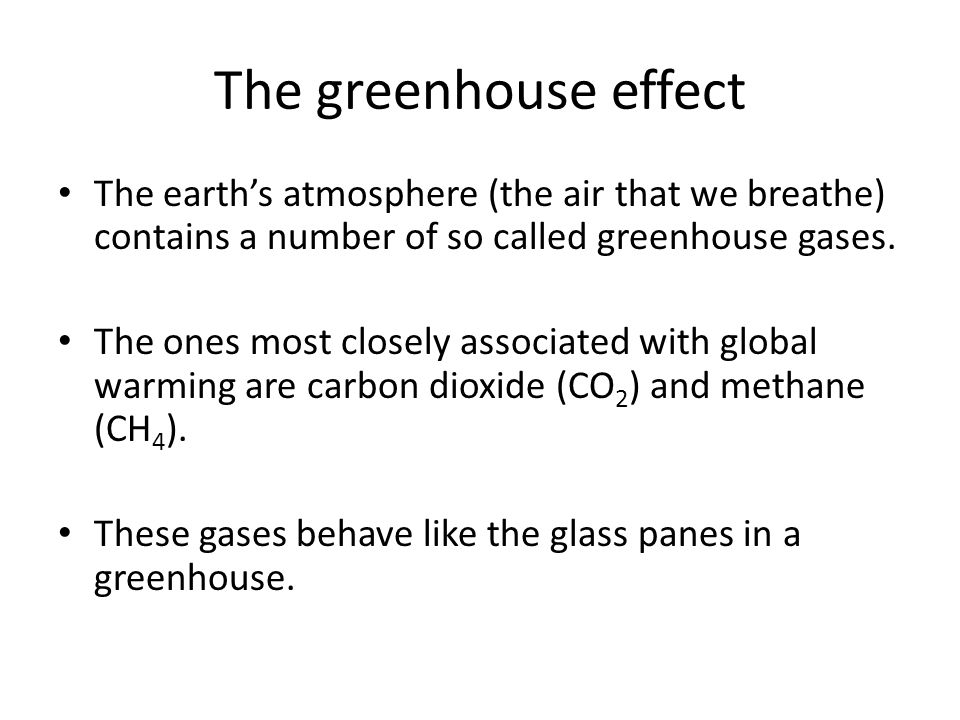 The greenhouse effect The earth's atmosphere (the air that we breathe) contains a number of so called greenhouse gases.