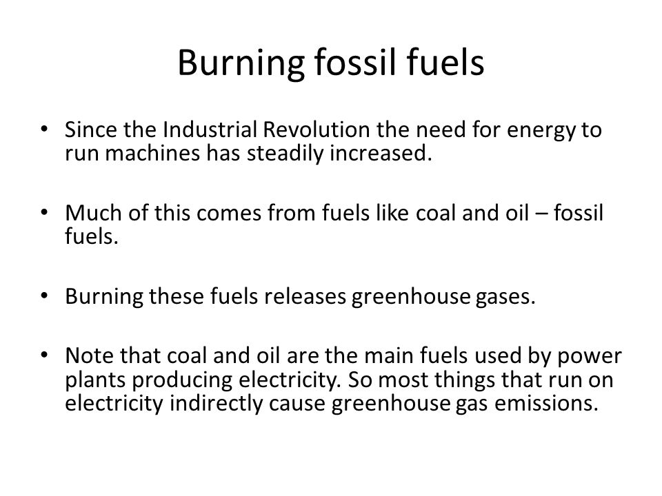 Burning fossil fuels Since the Industrial Revolution the need for energy to run machines has steadily increased.