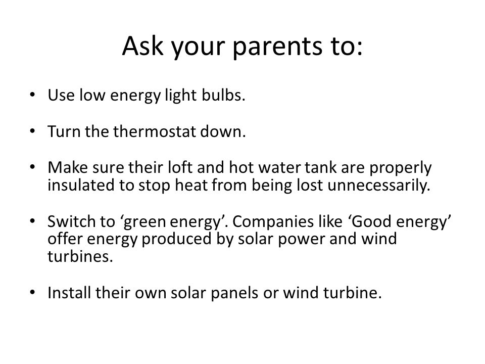 Ask your parents to: Use low energy light bulbs.