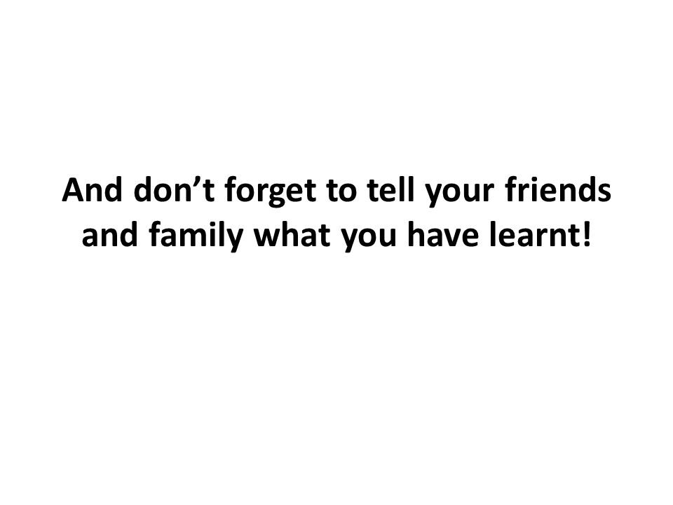 And don't forget to tell your friends and family what you have learnt!