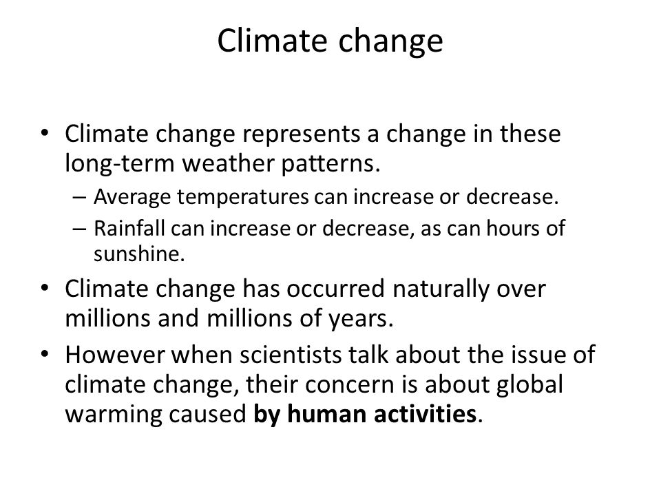 Climate change Climate change represents a change in these long-term weather patterns. Average temperatures can increase or decrease.