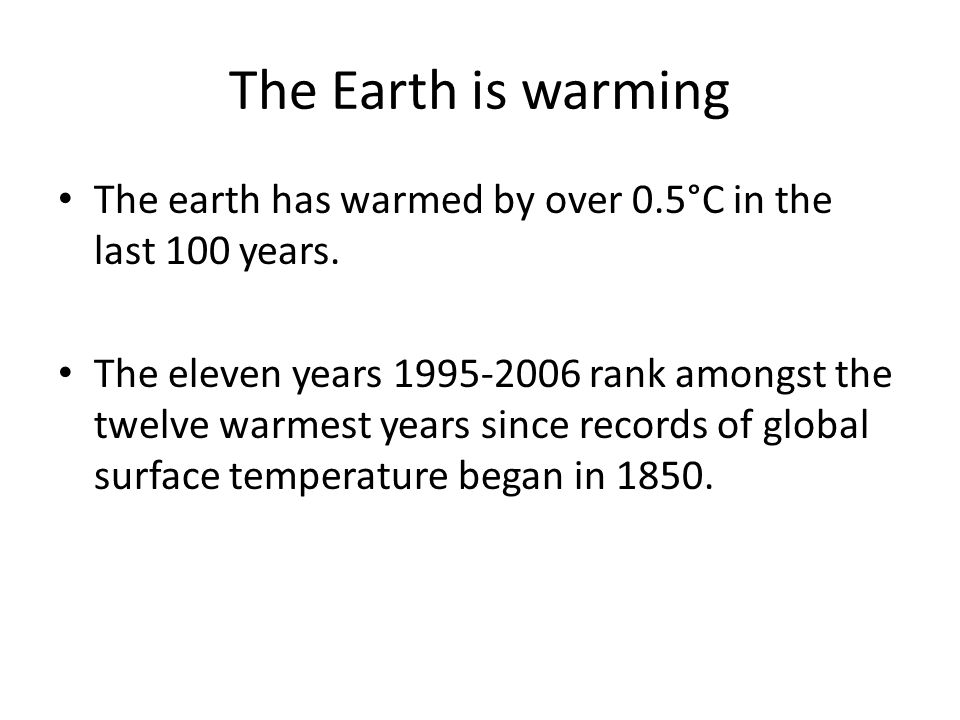 The Earth is warming The earth has warmed by over 0.5°C in the last 100 years.