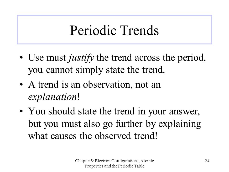 Periodic Trends Use must justify the trend across the period, you cannot simply state the trend. A trend is an observation, not an explanation!