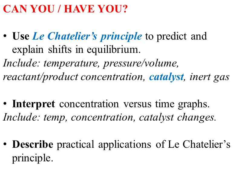 CAN YOU / HAVE YOU Use Le Chatelier's principle to predict and explain shifts in equilibrium.