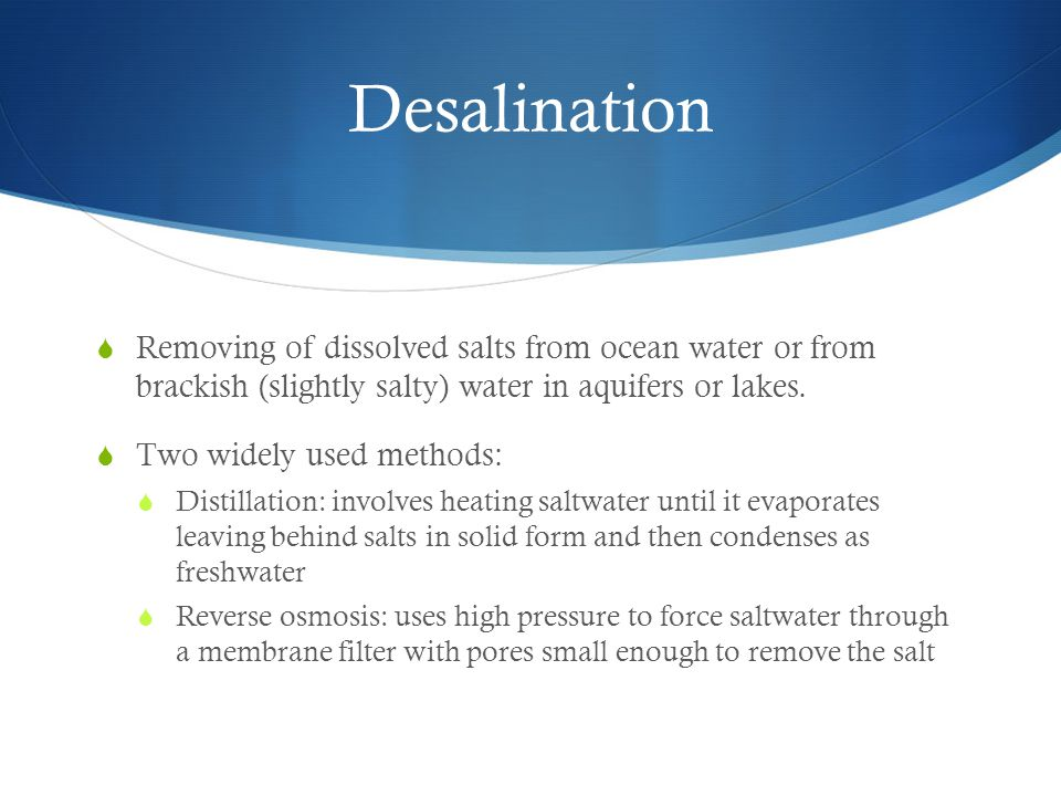 Desalination Removing of dissolved salts from ocean water or from brackish (slightly salty) water in aquifers or lakes.