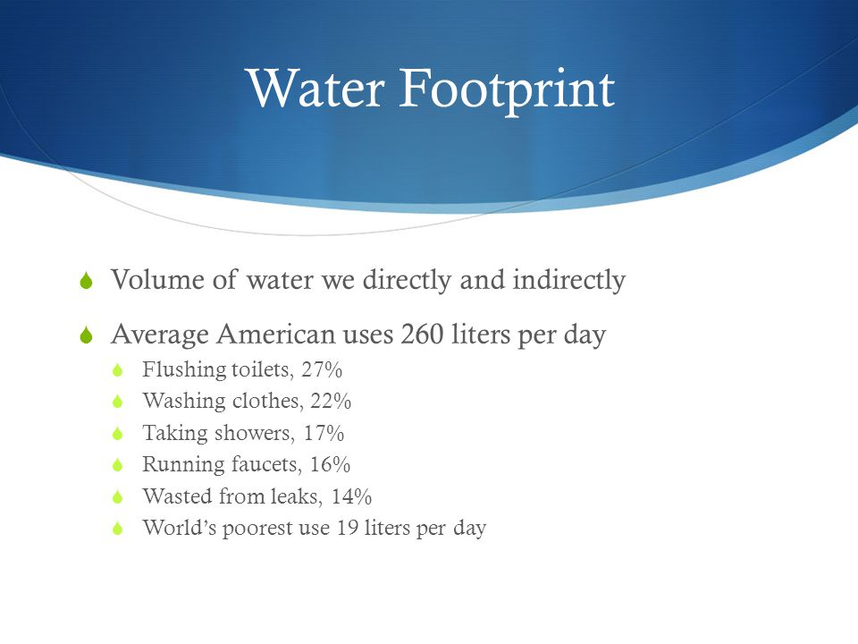 Water Footprint Volume of water we directly and indirectly
