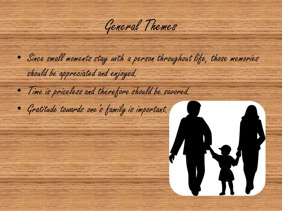 General Themes Since small moments stay with a person throughout life, those memories should be appreciated and enjoyed.