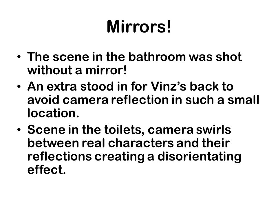 Mirrors! The scene in the bathroom was shot without a mirror!