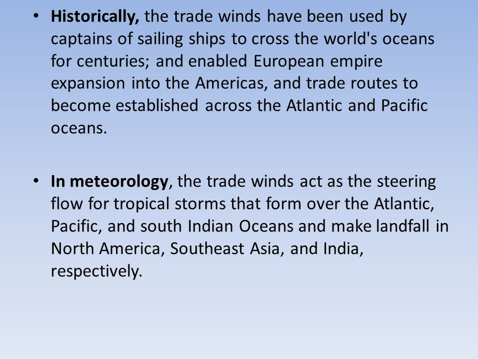 Historically, the trade winds have been used by captains of sailing ships to cross the world s oceans for centuries; and enabled European empire expansion into the Americas, and trade routes to become established across the Atlantic and Pacific oceans.