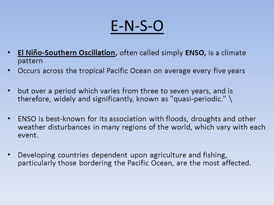 E-N-S-O El Niño-Southern Oscillation, often called simply ENSO, is a climate pattern.