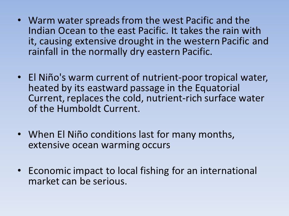 Warm water spreads from the west Pacific and the Indian Ocean to the east Pacific. It takes the rain with it, causing extensive drought in the western Pacific and rainfall in the normally dry eastern Pacific.