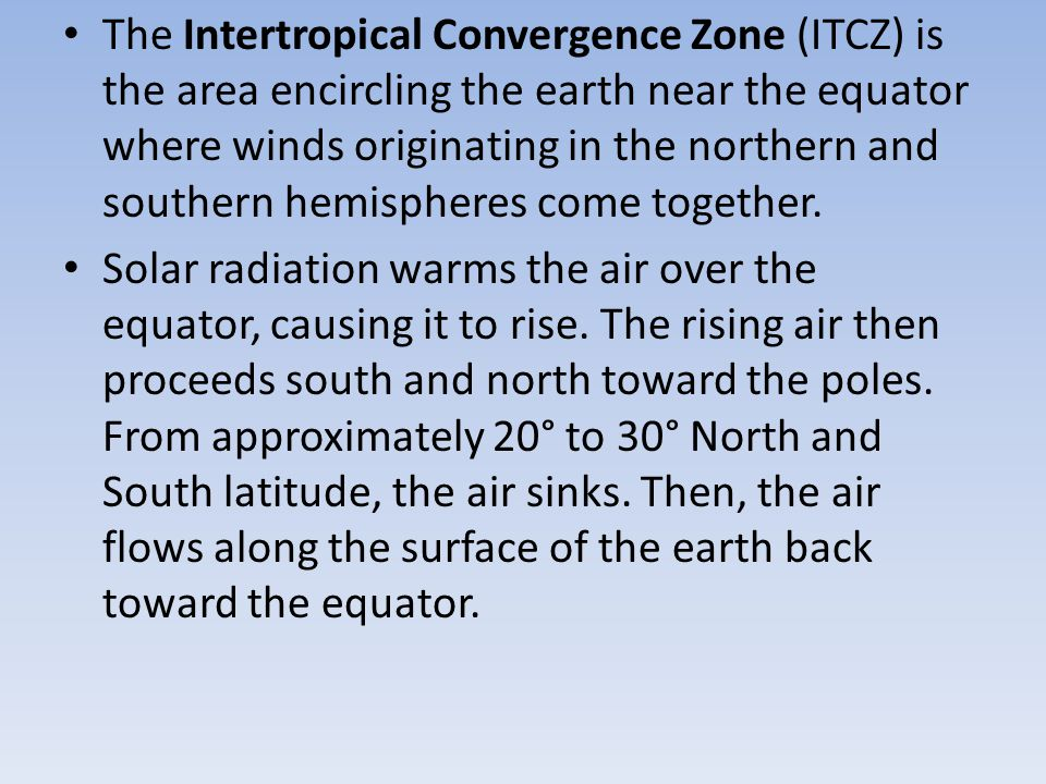 The Intertropical Convergence Zone (ITCZ) is the area encircling the earth near the equator where winds originating in the northern and southern hemispheres come together.