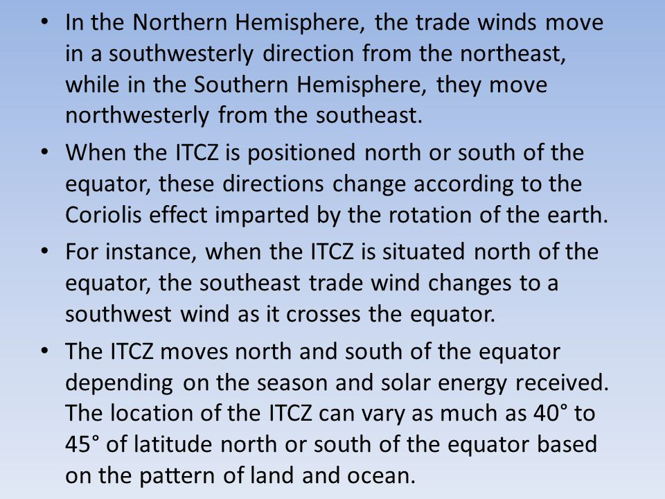 In the Northern Hemisphere, the trade winds move in a southwesterly direction from the northeast, while in the Southern Hemisphere, they move northwesterly from the southeast.