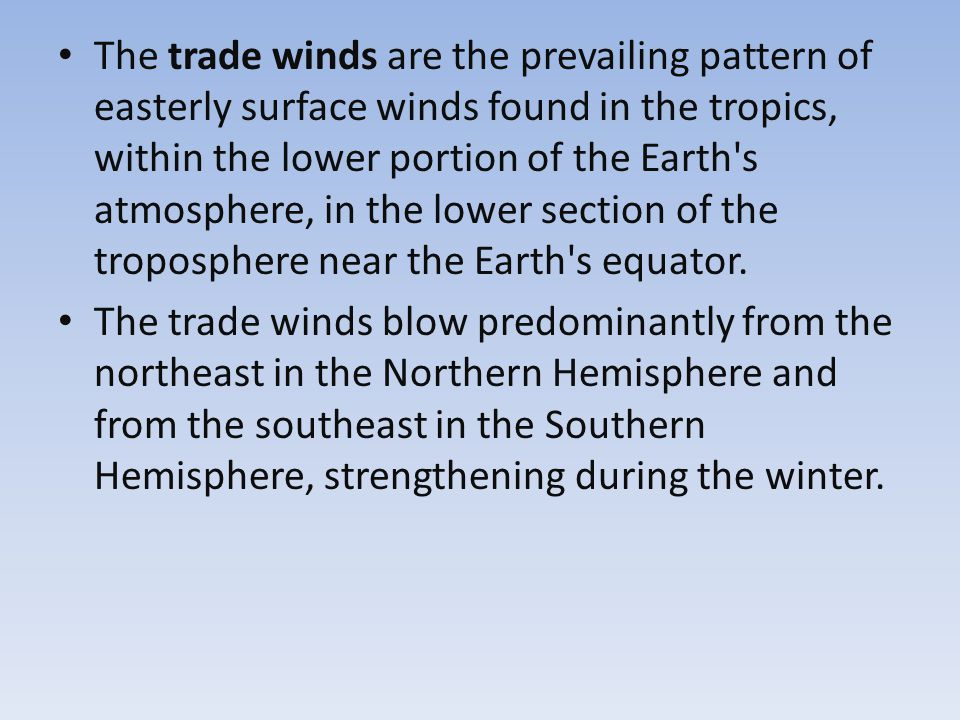The trade winds are the prevailing pattern of easterly surface winds found in the tropics, within the lower portion of the Earth s atmosphere, in the lower section of the troposphere near the Earth s equator.