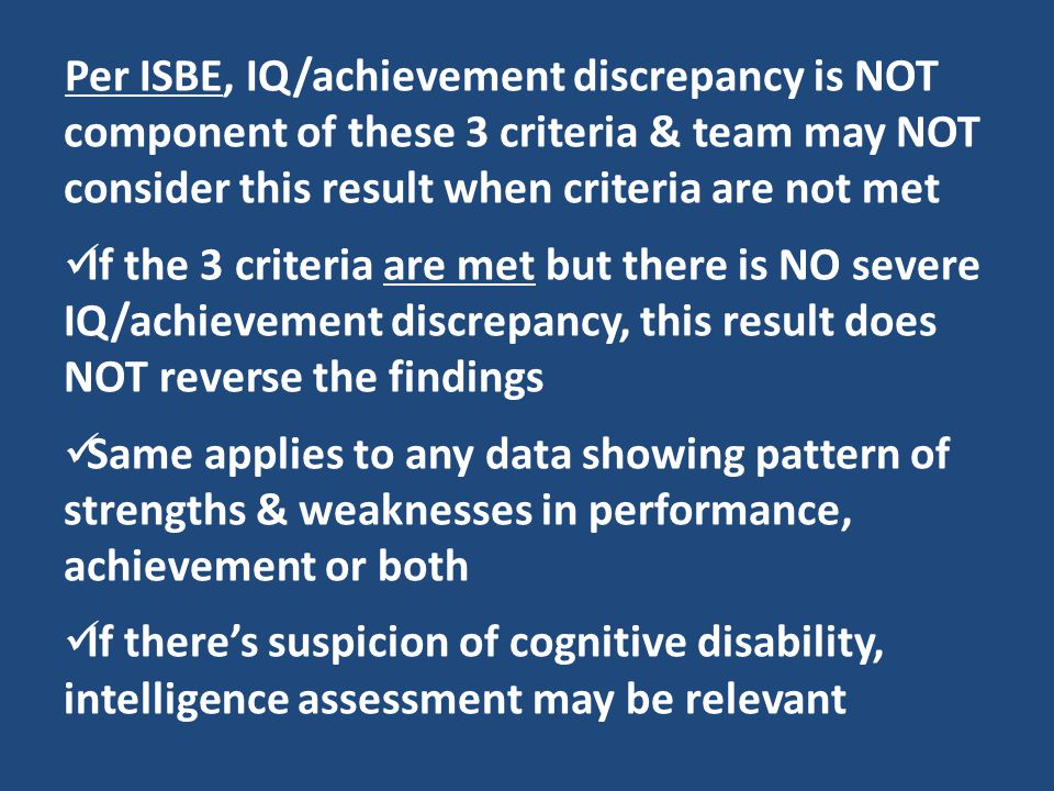 Per ISBE, IQ/achievement discrepancy is NOT component of these 3 criteria & team may NOT consider this result when criteria are not met