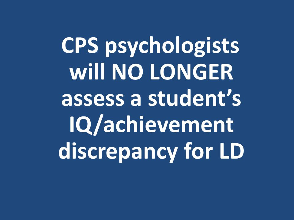 CPS psychologists will NO LONGER assess a student's IQ/achievement discrepancy for LD