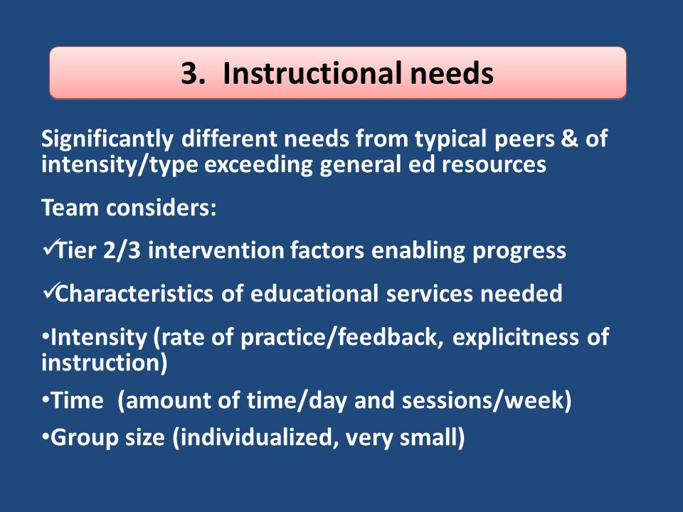 3. Instructional needs Significantly different needs from typical peers & of intensity/type exceeding general ed resources.