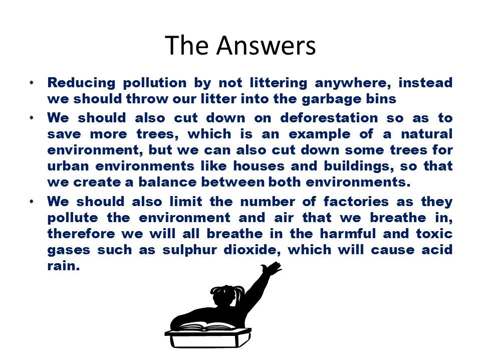 The Answers Reducing pollution by not littering anywhere, instead we should throw our litter into the garbage bins