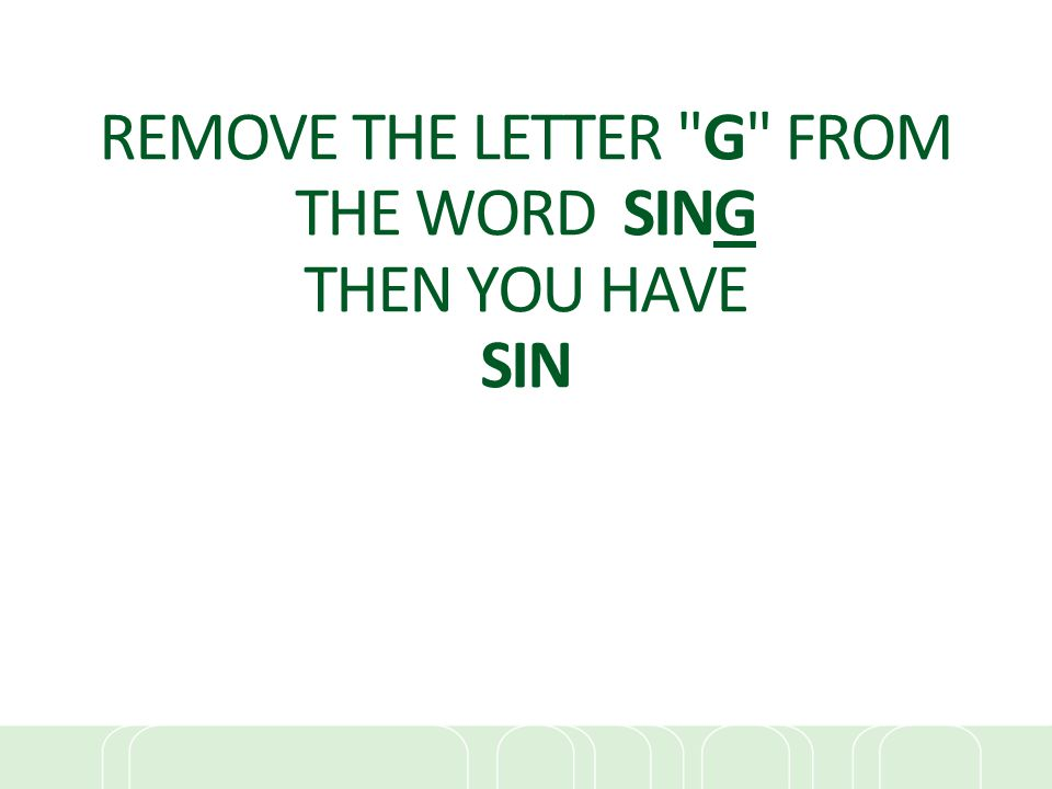 REMOVE THE LETTER G FROM THE WORD SING THEN YOU HAVE SIN