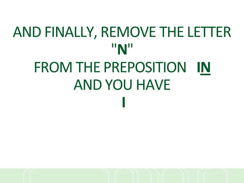 AND FINALLY, REMOVE THE LETTER N FROM THE PREPOSITION IN AND YOU HAVE I