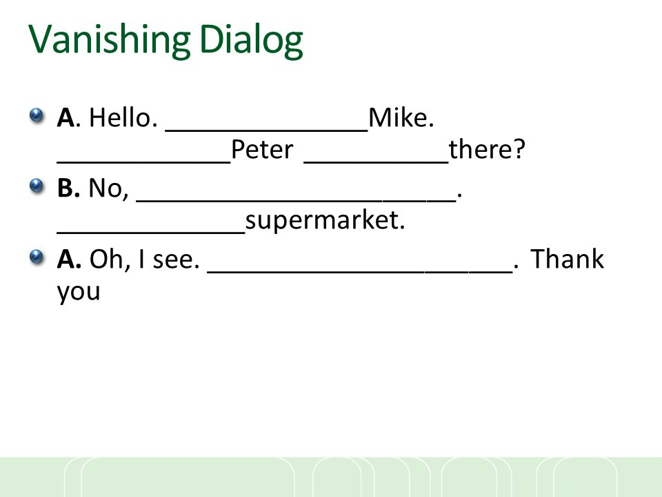Vanishing Dialog A. Hello. ______________Mike. ____________Peter __________there B. No, ______________________. _____________supermarket.