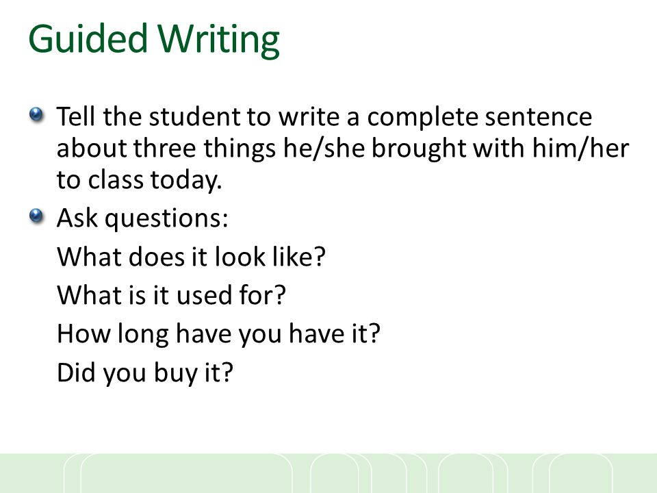 Guided Writing Tell the student to write a complete sentence about three things he/she brought with him/her to class today.