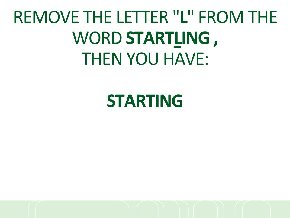 REMOVE THE LETTER L FROM THE WORD STARTLING , THEN YOU HAVE: STARTING