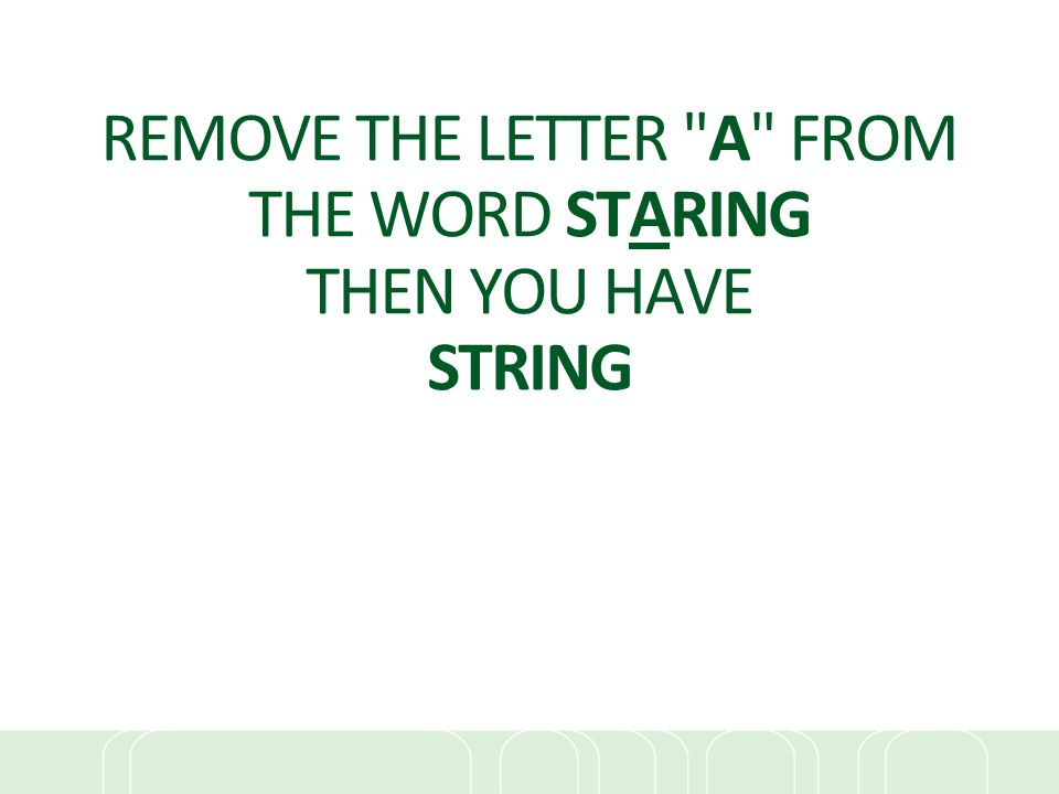 REMOVE THE LETTER A FROM THE WORD STARING THEN YOU HAVE STRING