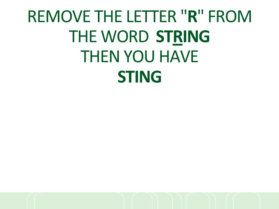 REMOVE THE LETTER R FROM THE WORD STRING THEN YOU HAVE STING