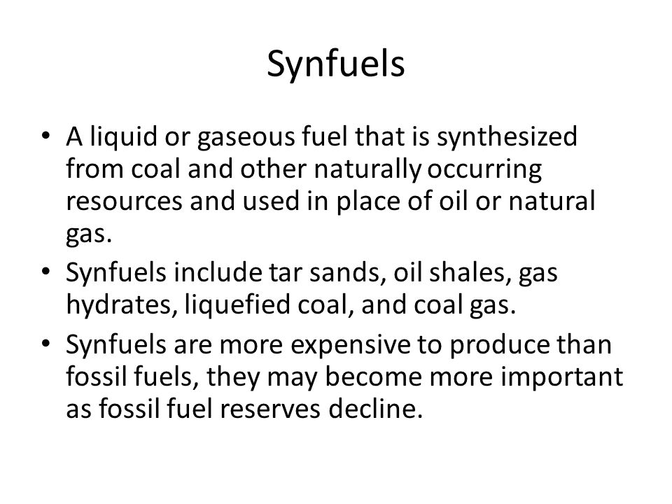 Synfuels A liquid or gaseous fuel that is synthesized from coal and other naturally occurring resources and used in place of oil or natural gas.