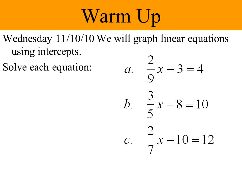 Warm Up Wednesday 11/10/10 We will graph linear equations using intercepts. Solve each equation: