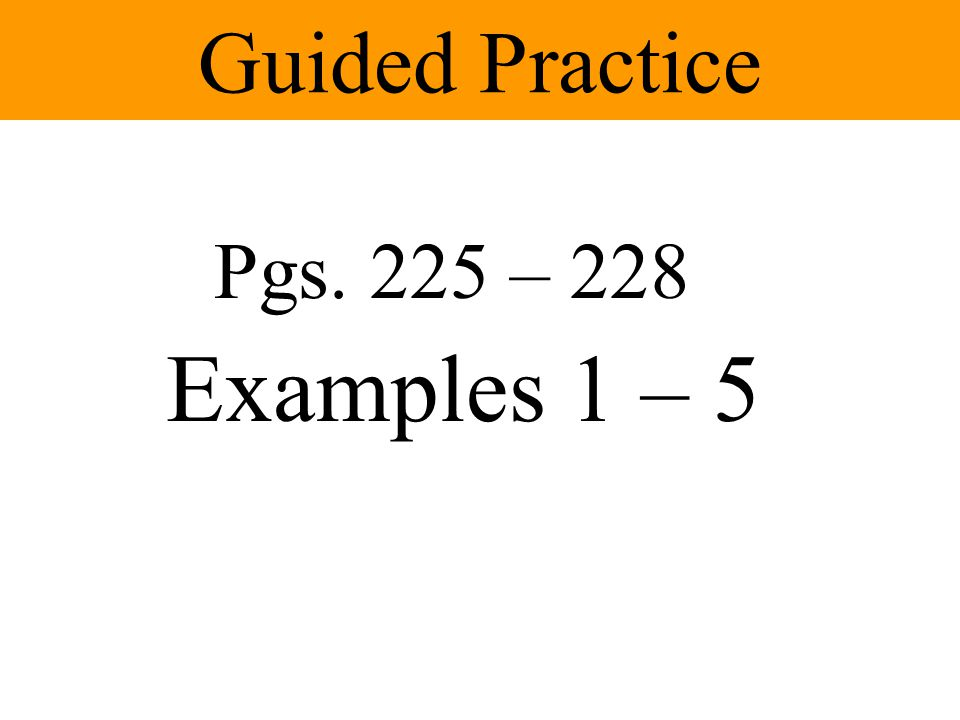 Guided Practice Pgs. 225 – 228 Examples 1 – 5