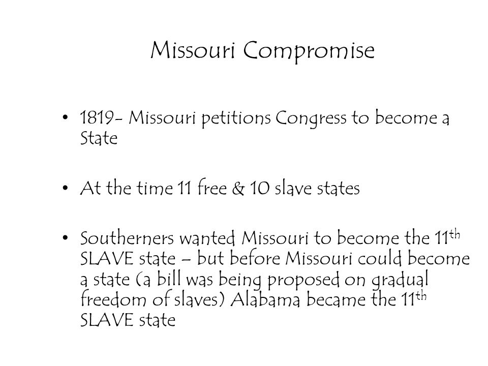 Missouri Compromise 1819- Missouri petitions Congress to become a State. At the time 11 free & 10 slave states.