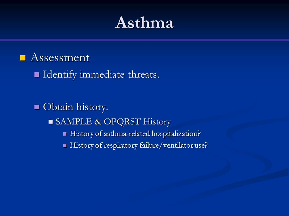 Asthma Assessment Identify immediate threats. Obtain history.