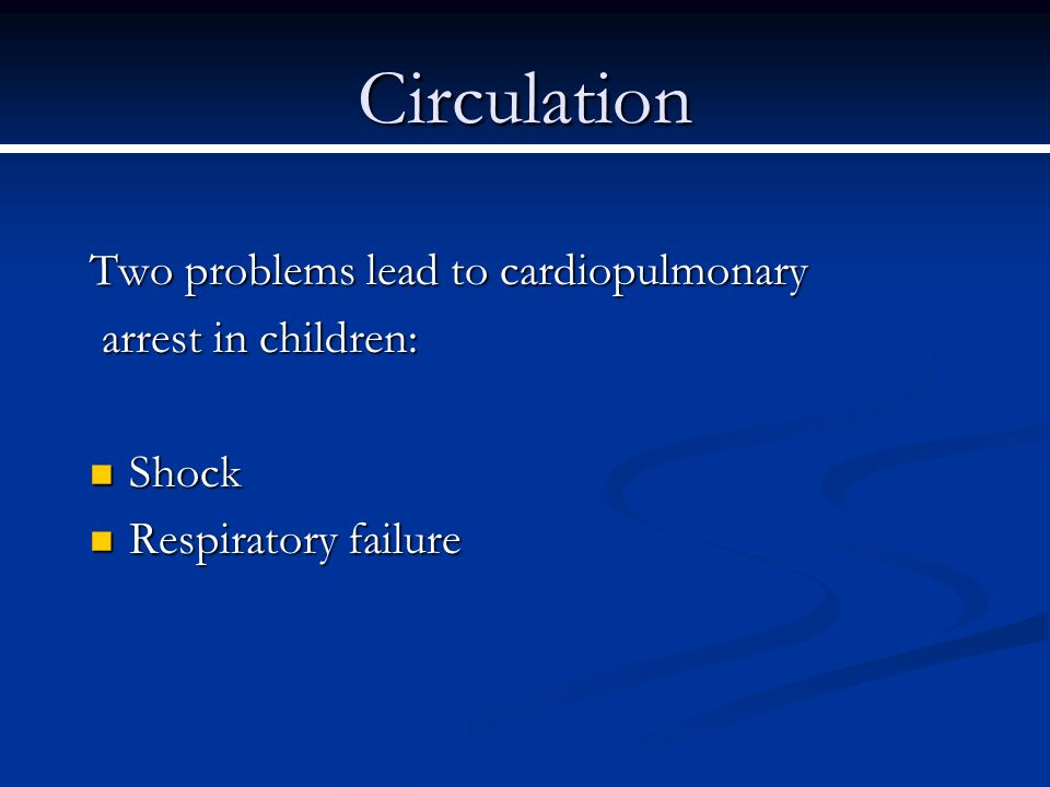 Circulation Two problems lead to cardiopulmonary arrest in children: