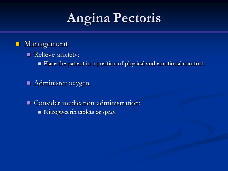 Angina Pectoris Management Relieve anxiety: Administer oxygen.