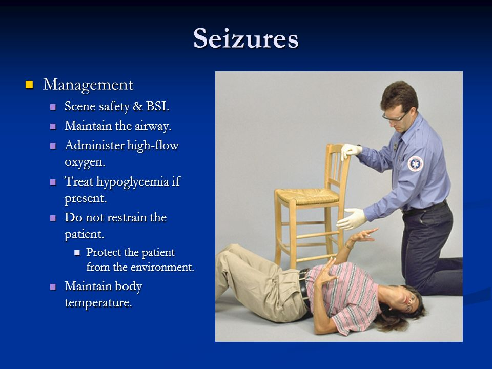 Seizures Management Scene safety & BSI. Maintain the airway.