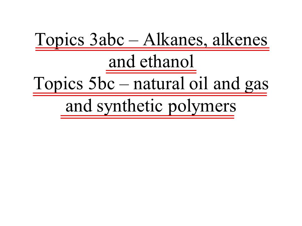 Topics 3abc – Alkanes, alkenes and ethanol Topics 5bc – natural oil and gas and synthetic polymers