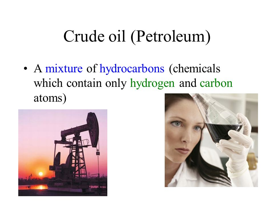 Crude oil (Petroleum) A mixture of hydrocarbons (chemicals which contain only hydrogen and carbon atoms)