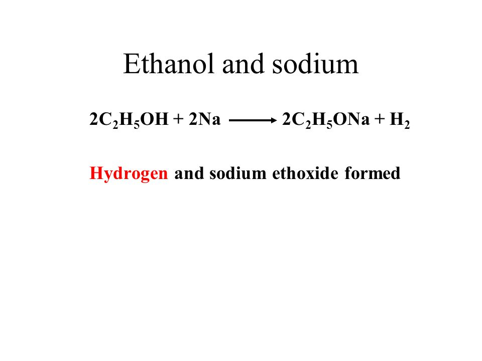 Ethanol and sodium 2C2H5OH + 2Na 2C2H5ONa + H2