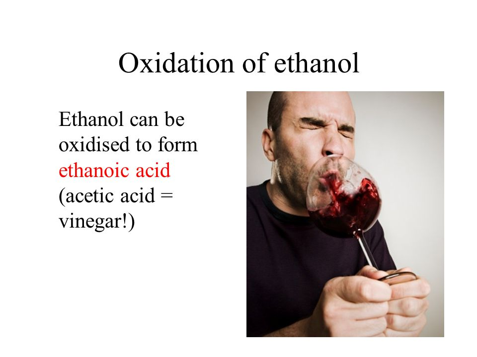 Oxidation of ethanol Ethanol can be oxidised to form ethanoic acid (acetic acid = vinegar!)