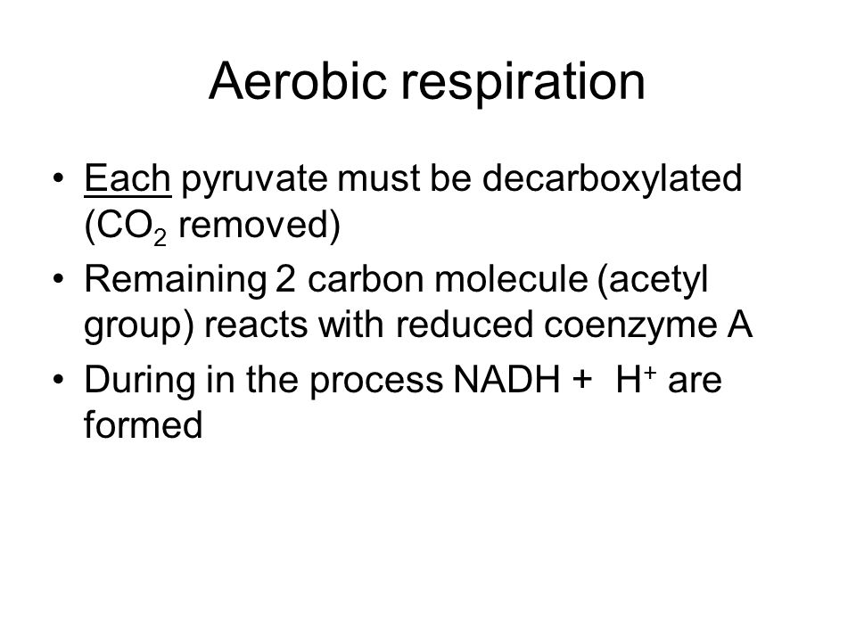 Aerobic respiration Each pyruvate must be decarboxylated (CO2 removed)